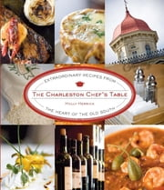 Charleston Chef's Table - Extraordinary Recipes from the Heart of the Old South ebook by Holly Herrick