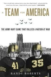 A Team for America - The Army-Navy Game That Rallied a Nation at War ebook by Randy Roberts