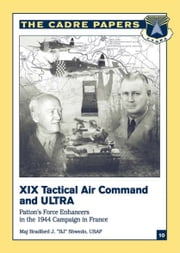 "XIX Tactical Air Command And Ultra - Patton's Force Enhancers In The 1944 Campaign In France ebook by Major Bradford J. ""BJ"" Shwedo USAF"