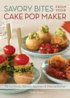 Savory Bites From Your Cake Pop Maker - 75 Fun Snacks, Adorable Appetizers and Delicious Entrees ebook by Heather Torrone
