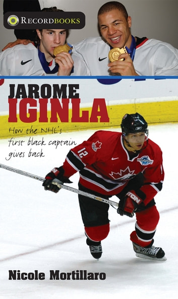 Jarome Iginla - How the NHL's first black captain gives back ebook by Nicole Mortillaro