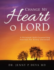 CHANGE MY HEART O LORD - A PERSONAL SELF-COUNSELING JOURNAL FOR EVERY CHRISTIAN ebook by DR.  JENNY P DEVA MD
