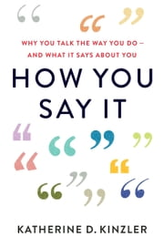 How You Say It - Why You Talk the Way You Do—And What It Says About You ebook by Katherine D. Kinzler
