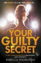 Your Guilty Secret - There's a dark side of fame they don't want you to see . . . ebook by Rebecca Thornton