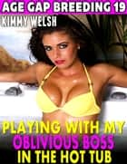 Playing With My Oblivious Boss In the Hot-tub : Age-gap Breeding 19 ebook by Kimmy Welsh