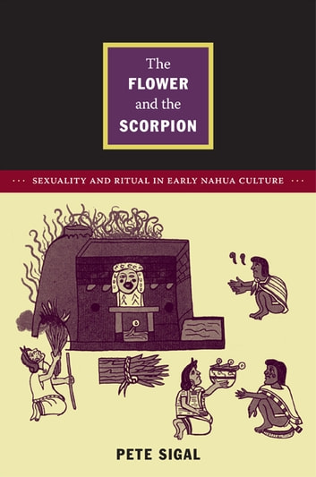 The Flower and the Scorpion - Sexuality and Ritual in Early Nahua Culture ebook by Pete Sigal