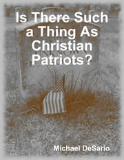 Is There Such a Thing As Christian Patriots? ebook by Michael DeSario