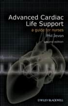 Advanced Cardiac Life Support - A Guide for Nurses ebook by Philip Jevon