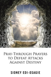 Pray-Through Prayers to Defeat Attacks Against Destiny ebook by Sidney Edi-Osagie