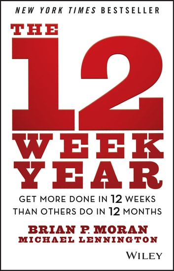 The 12 Week Year - Get More Done in 12 Weeks than Others Do in 12 Months ebook by Brian P. Moran,Michael Lennington