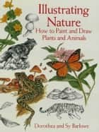 Illustrating Nature: How to Paint and Draw Plants and Animals ebook by Dorothea Barlowe