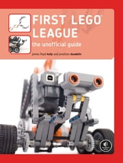 FIRST LEGO League - The Unofficial Guide ebook by James Floyd Kelly, Jonathan Daudelin