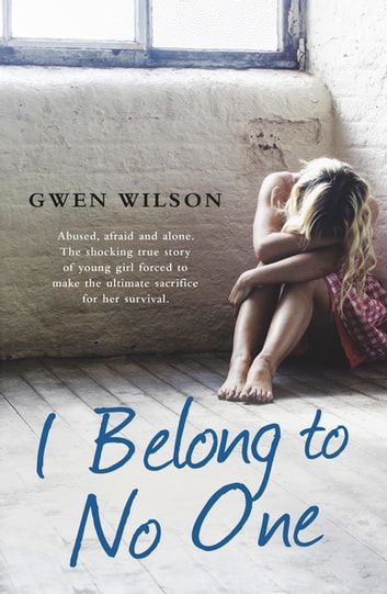 I Belong to No One - Abused, afraid and alone. A young girl forced to make the ultimate sacrifice for her survival. ebook by Gwen Wilson