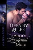 The Bear's Accidental Mate - Alaskan Bears, #1 ebook by Tiffany Allee