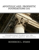 Apostolic and Prophetic Foundations 101: Foundational Studies for the Apostolic and the Prophetic Ministries ebook by Roderick L. Evans