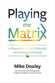 Playing the Matrix - A Program for Living Deliberately and Creating Consciously ebook by Mike Dooley