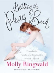 Getting the Pretty Back - Friendship, Family, and Finding the Perfect Lipstick ebook by Molly Ringwald