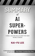 Summary of AI Superpowers - China, Silicon Valley, and the New World Order: Conversation Starters eBook by Paul Mani