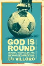 God is Round - Tackling the Giants, Villains, Triumphs, and Scandals of the World's Favorite Game ebook by Juan Villoro, Thomas Bunstead