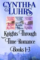 Knights Through Time Romance Books 1-3 - A Lighthearted Time Travel Romance ebook by Cynthia Luhrs