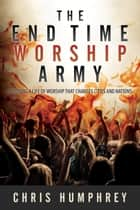 The End Time Worship Army ebook by Chris Humphrey
