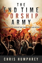 The End Time Worship Army - Choosing a Life of Worship that Changes Cities and Nations ebook by Chris Humphrey
