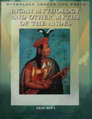 Incan Mythology and Other Myths of the Andes ebook by Roza, Greg