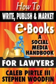 How to Write, Publish and Market E-Books: A Social Media Handbook for Lawyers ebook by Stephen Woodfin,Caleb Pirtle III