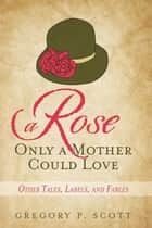 A Rose Only a Mother Could Love - Other Tales, Labels, and Fables ebook by Gregory P. Scott