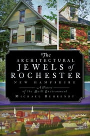 The Architectural Jewels of Rochester New Hampshire - A History of the Built Environment ebook by Michael Behrendt