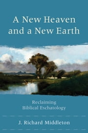 A New Heaven and a New Earth - Reclaiming Biblical Eschatology ebook by J. Richard Middleton