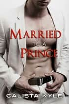 Married to a Prince ebook by Calista Kyle