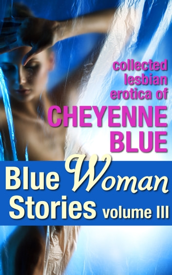 Blue Woman Stories Volume 3 - Collected Lesbian Erotica of Cheyenne Blue ebook by Cheyenne Blue