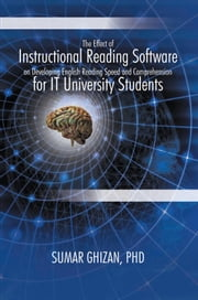 The Effect of Instructional Reading Software on Developing English Reading Speed and Comprehension for IT University Students ebook by Sumar Ghizan, PHD