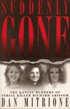 Suddenly Gone - The Kansas Murders of Serial Killer Richard Grissom ebook by Dan Mitrione
