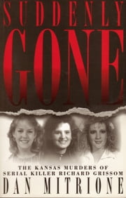 Suddenly Gone: The Kansas Murders of Serial Killer Richard Grissom - The Kansas Murders of Serial Killer Richard Grissom ebook by Dan Mitrione