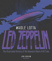 Whole Lotta Led Zeppelin, 2nd Edition - The Illustrated History of the Heaviest Band of All Time ebook by Jon Bream