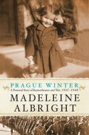 Prague Winter: A Personal Story of Remembrance and War, 1937-1948 - A Personal Story of Remembrance and War, 1937-1948 ebook by Madeleine Albright