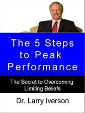 The 5 Steps to Peak Performance - The Secret to Overcoming Limiting Beliefs ebook by Dr. Larry Iverson