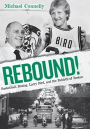 Rebound!: Basketball, Busing, Larry Bird, and the Rebirth of Boston - Basketball, Busing, Larry Bird, and the Rebirth of Boston ebook by Michael Connelly