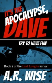 It's the Apocalypse, Dave. Try to Have Fun. ebook by A.R. Wise