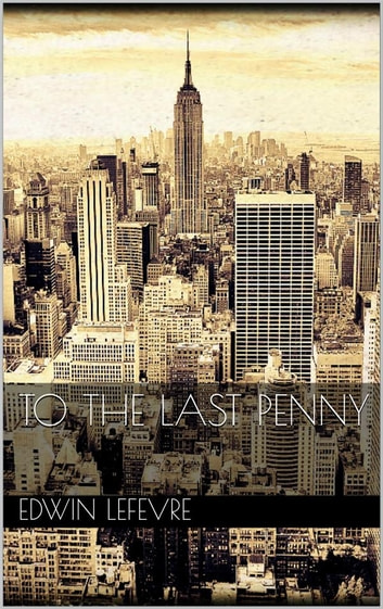 To the Last Penny eBook by Edwin Lefevre