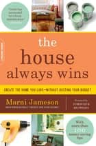 The House Always Wins - Create the Home You Love-Without Busting Your Budget ebook by Marni Jameson, Dominique Browning