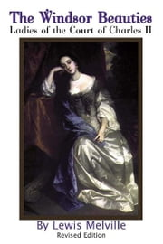 The Windsor Beauties - Ladies of the Court of Charles II ebook by Lewis Melville