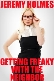 Getting Freaky With The Neighbor ebook by Jeremy Holmes