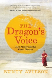 The Dragon's Voice - How Modern Media Found Bhutan ebook by Bunty Avieson