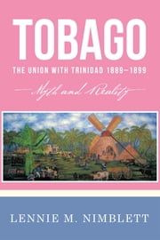 Tobago: the Union with Trinidad 18891899 - Myth and Reality ebook by Lennie M. Nimblett