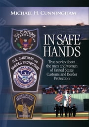 In Safe Hands - True Stories About the Men and Women of United States Customs and Border Protection ebook by Michael Cunningham