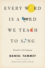Every Word Is a Bird We Teach to Sing - Encounters with the Mysteries and Meanings of Language ebook by Daniel Tammet