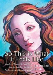 So This Is What It Feels Like - Stories of True Life Experience Stories Based on Survival, Endurance, and Inner Strength ebook by Jacqueline Prydie